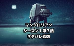 【スターウォーズ】マンダロリアン シーズン1 第7話 「罰」 あらすじとネタバレ感想