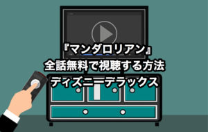 【VOD】マンダロリアンを全話無料で視聴する方法【スターウォーズ】